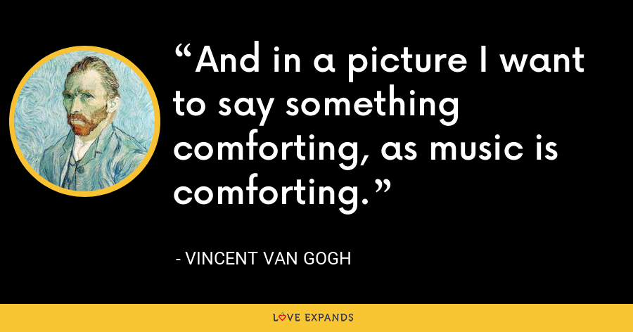 And in a picture I want to say something comforting, as music is comforting. - Vincent Van Gogh