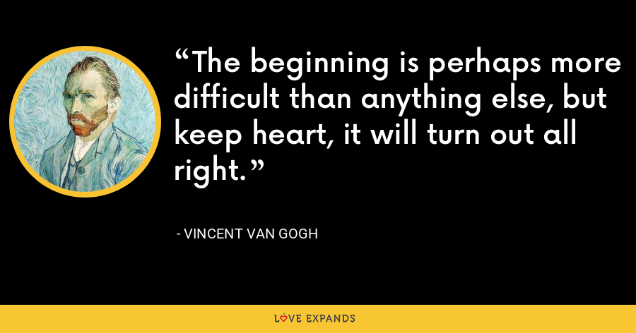 The beginning is perhaps more difficult than anything else, but keep heart, it will turn out all right. - Vincent Van Gogh