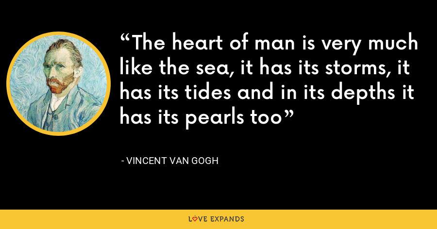 The heart of man is very much like the sea, it has its storms, it has its tides and in its depths it has its pearls too - Vincent Van Gogh