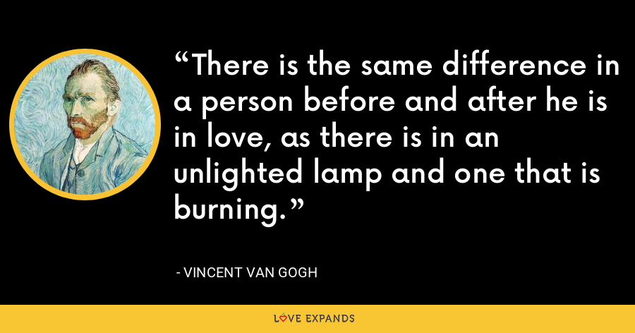 There is the same difference in a person before and after he is in love, as there is in an unlighted lamp and one that is burning. - Vincent Van Gogh