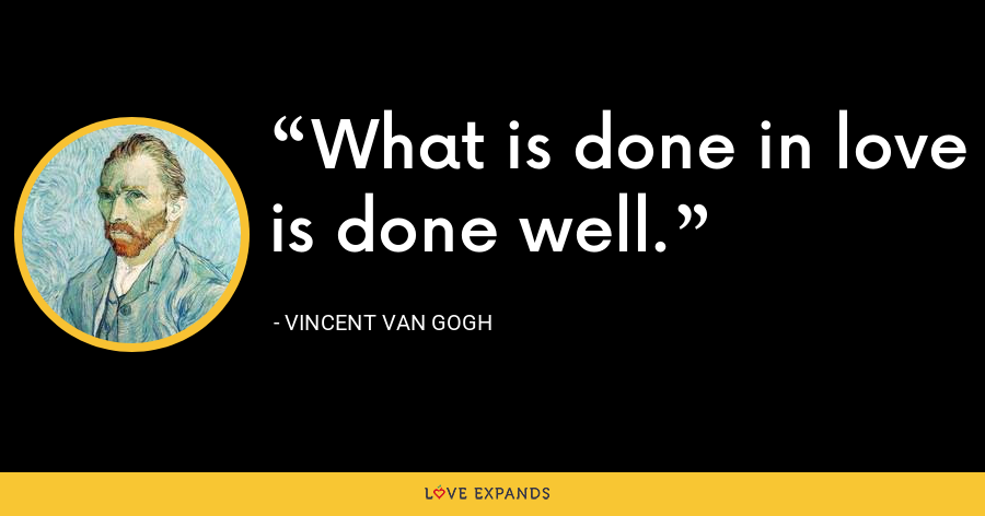 What is done in love is done well. - Vincent Van Gogh