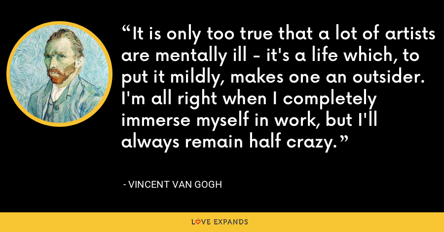 It is only too true that a lot of artists are mentally ill - it's a life which, to put it mildly, makes one an outsider. I'm all right when I completely immerse myself in work, but I'll always remain half crazy. - Vincent Van Gogh