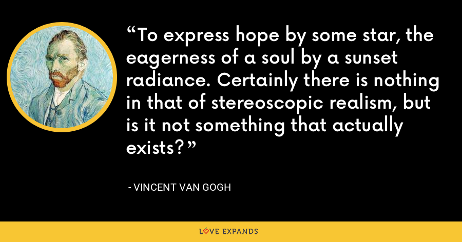 To express hope by some star, the eagerness of a soul by a sunset radiance. Certainly there is nothing in that of stereoscopic realism, but is it not something that actually exists? - Vincent Van Gogh