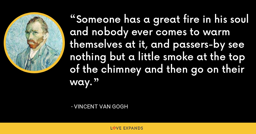 Someone has a great fire in his soul and nobody ever comes to warm themselves at it, and passers-by see nothing but a little smoke at the top of the chimney and then go on their way. - Vincent Van Gogh