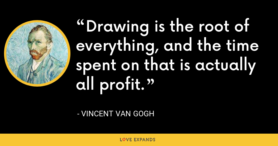 Drawing is the root of everything, and the time spent on that is actually all profit. - Vincent Van Gogh