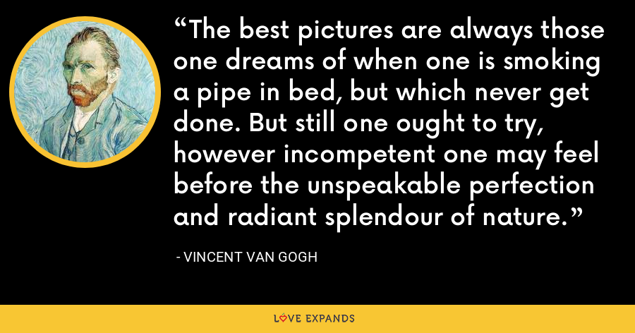 The best pictures are always those one dreams of when one is smoking a pipe in bed, but which never get done. But still one ought to try, however incompetent one may feel before the unspeakable perfection and radiant splendour of nature. - Vincent Van Gogh