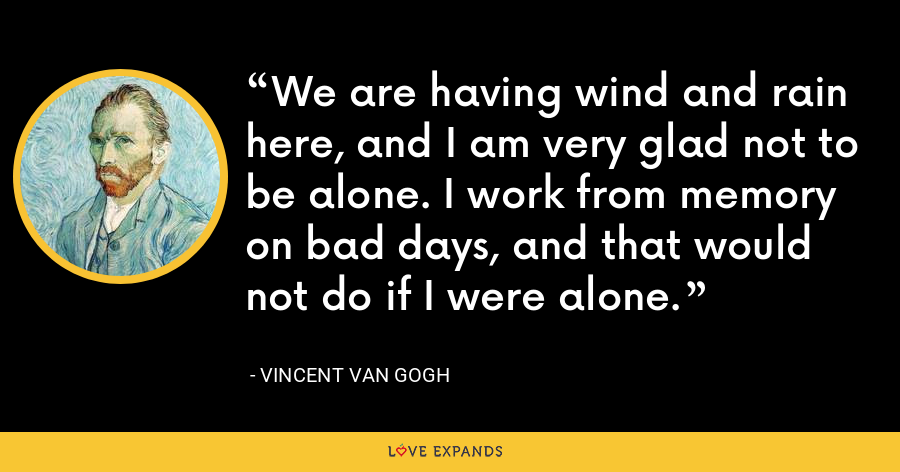 We are having wind and rain here, and I am very glad not to be alone. I work from memory on bad days, and that would not do if I were alone. - Vincent Van Gogh