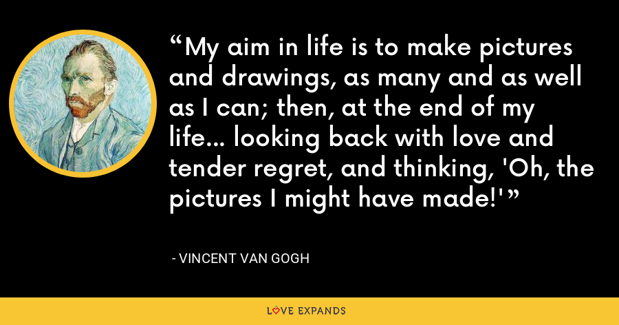 My aim in life is to make pictures and drawings, as many and as well as I can; then, at the end of my life... looking back with love and tender regret, and thinking, 'Oh, the pictures I might have made!' - Vincent Van Gogh