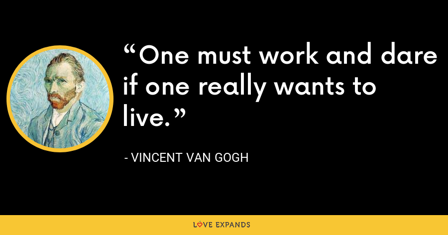 One must work and dare if one really wants to live. - Vincent Van Gogh