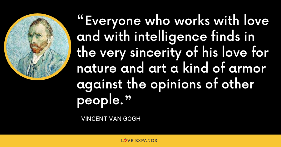 Everyone who works with love and with intelligence finds in the very sincerity of his love for nature and art a kind of armor against the opinions of other people. - Vincent Van Gogh