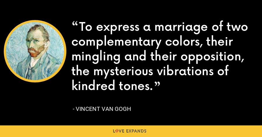 To express a marriage of two complementary colors, their mingling and their opposition, the mysterious vibrations of kindred tones. - Vincent Van Gogh