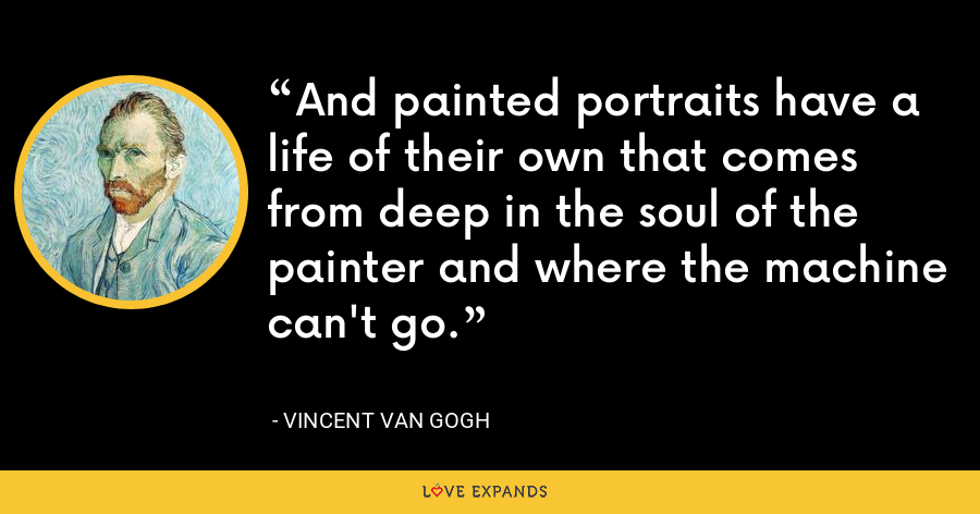 And painted portraits have a life of their own that comes from deep in the soul of the painter and where the machine can't go. - Vincent Van Gogh