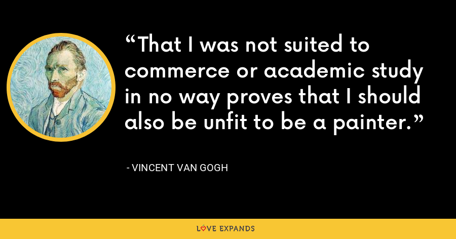 That I was not suited to commerce or academic study in no way proves that I should also be unfit to be a painter. - Vincent Van Gogh