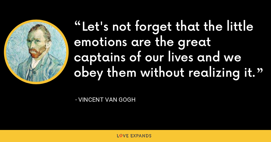 Let's not forget that the little emotions are the great captains of our lives and we obey them without realizing it. - Vincent Van Gogh