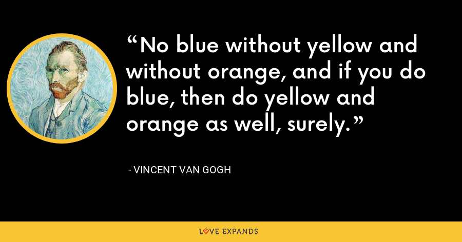No blue without yellow and without orange, and if you do blue, then do yellow and orange as well, surely. - Vincent Van Gogh