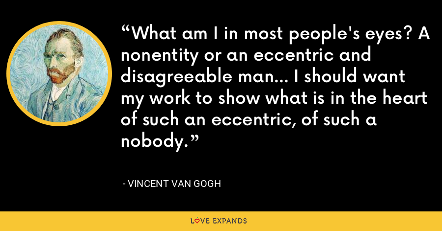 What am I in most people's eyes? A nonentity or an eccentric and disagreeable man... I should want my work to show what is in the heart of such an eccentric, of such a nobody. - Vincent Van Gogh