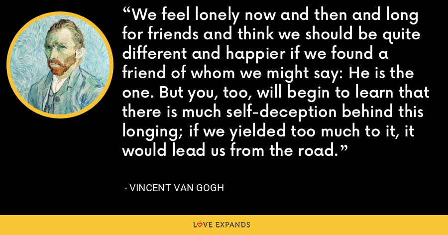 We feel lonely now and then and long for friends and think we should be quite different and happier if we found a friend of whom we might say: He is the one. But you, too, will begin to learn that there is much self-deception behind this longing; if we yielded too much to it, it would lead us from the road. - Vincent Van Gogh