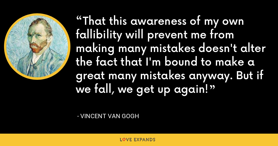 That this awareness of my own fallibility will prevent me from making many mistakes doesn't alter the fact that I'm bound to make a great many mistakes anyway. But if we fall, we get up again! - Vincent Van Gogh
