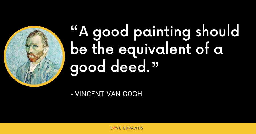 A good painting should be the equivalent of a good deed. - Vincent Van Gogh