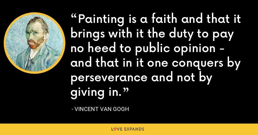 Painting is a faith and that it brings with it the duty to pay no heed to public opinion - and that in it one conquers by perseverance and not by giving in. - Vincent Van Gogh