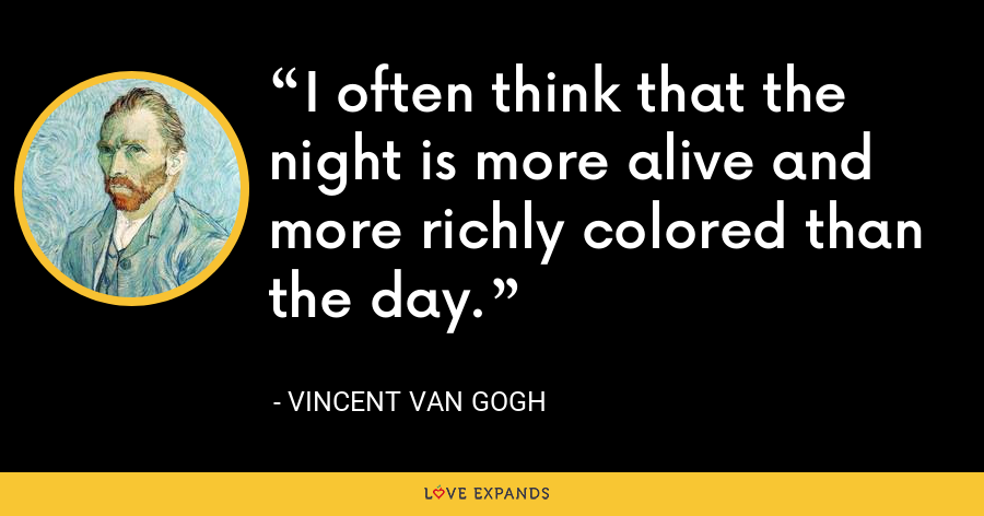 I often think that the night is more alive and more richly colored than the day. - Vincent Van Gogh