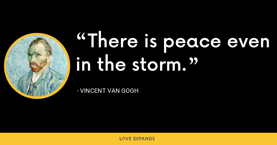 There is peace even in the storm. - Vincent Van Gogh
