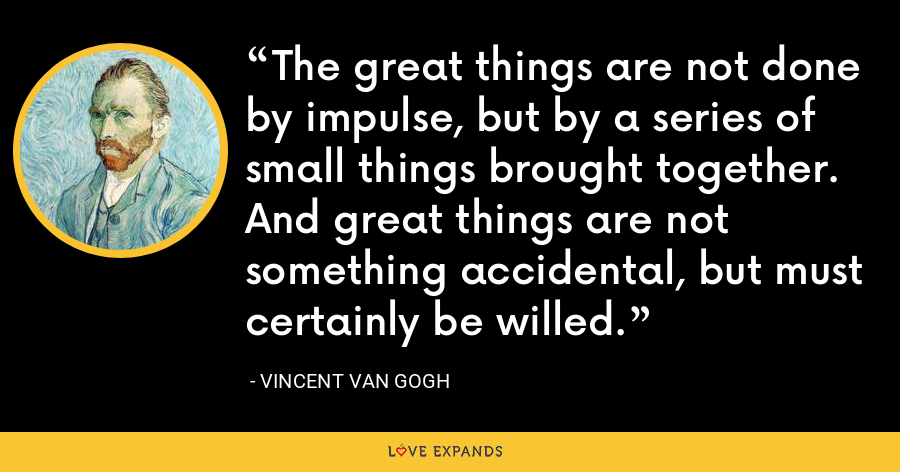 The great things are not done by impulse, but by a series of small things brought together. And great things are not something accidental, but must certainly be willed. - Vincent Van Gogh