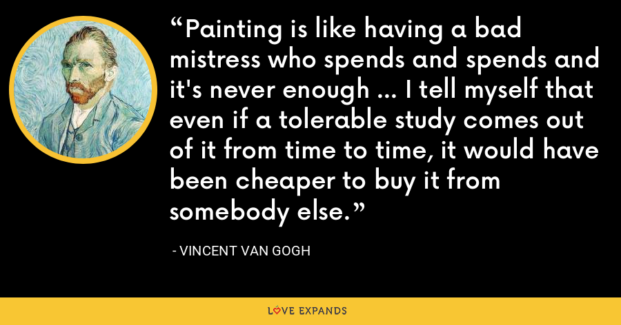 Painting is like having a bad mistress who spends and spends and it's never enough ... I tell myself that even if a tolerable study comes out of it from time to time, it would have been cheaper to buy it from somebody else. - Vincent Van Gogh