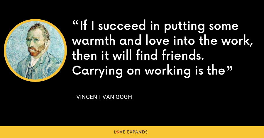 If I succeed in putting some warmth and love into the work, then it will find friends. Carrying on working is the - Vincent Van Gogh