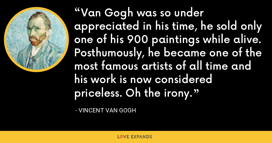 Van Gogh was so under appreciated in his time, he sold only one of his 900 paintings while alive. Posthumously, he became one of the most famous artists of all time and his work is now considered priceless. Oh the irony. - Vincent Van Gogh