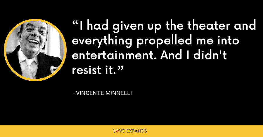 I had given up the theater and everything propelled me into entertainment. And I didn't resist it. - Vincente Minnelli