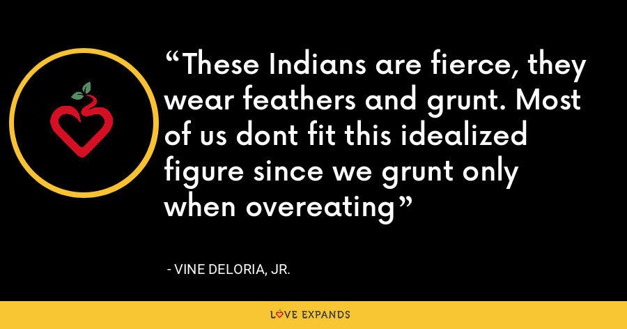 These Indians are fierce, they wear feathers and grunt. Most of us dont fit this idealized figure since we grunt only when overeating - Vine Deloria, Jr.