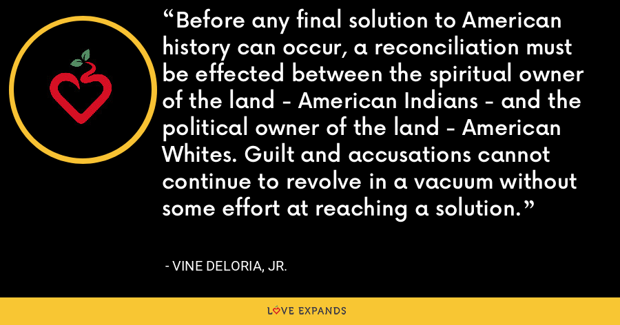 Before any final solution to American history can occur, a reconciliation must be effected between the spiritual owner of the land - American Indians - and the political owner of the land - American Whites. Guilt and accusations cannot continue to revolve in a vacuum without some effort at reaching a solution. - Vine Deloria, Jr.