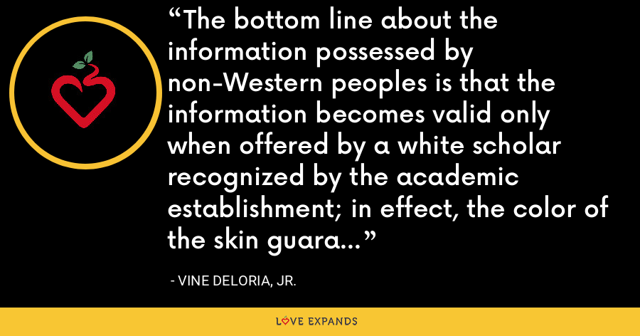 The bottom line about the information possessed by non-Western peoples is that the information becomes valid only when offered by a white scholar recognized by the academic establishment; in effect, the color of the skin guarantees scientific objectivity. - Vine Deloria, Jr.
