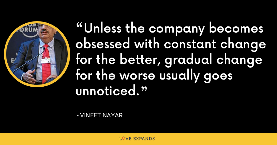 Unless the company becomes obsessed with constant change for the better, gradual change for the worse usually goes unnoticed. - Vineet Nayar