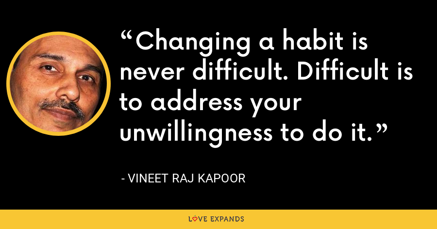 Changing a habit is never difficult. Difficult is to address your unwillingness to do it. - Vineet Raj Kapoor