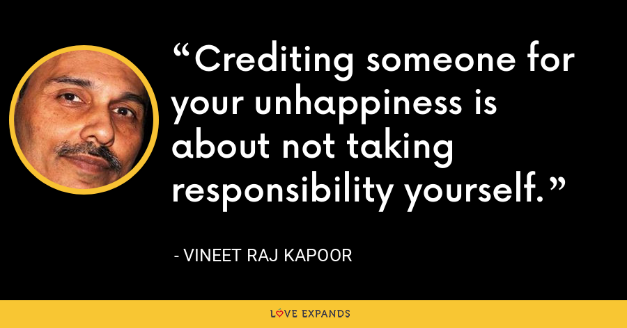 Crediting someone for your unhappiness is about not taking responsibility yourself. - Vineet Raj Kapoor