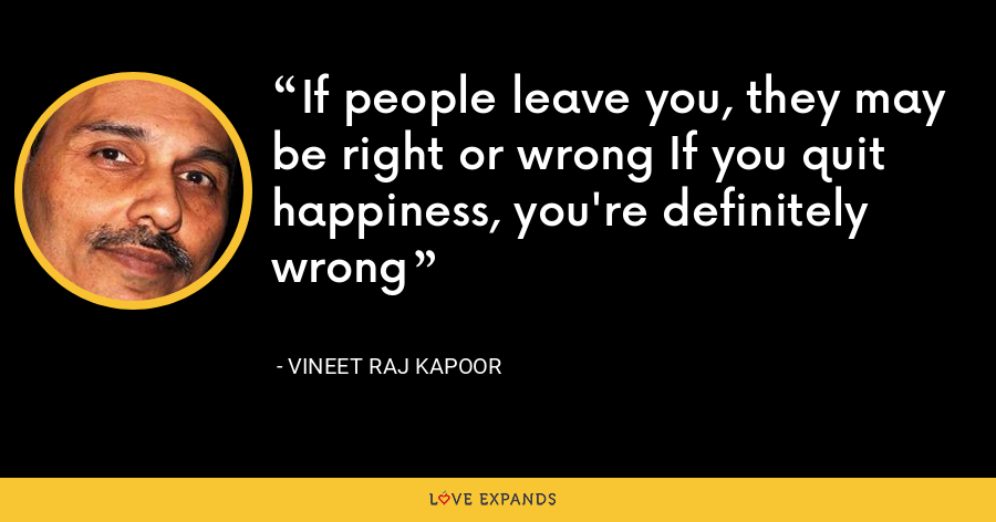 If people leave you, they may be right or wrong If you quit happiness, you're definitely wrong - Vineet Raj Kapoor