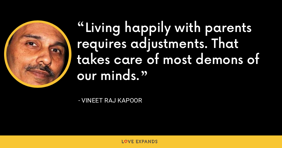Living happily with parents requires adjustments. That takes care of most demons of our minds. - Vineet Raj Kapoor