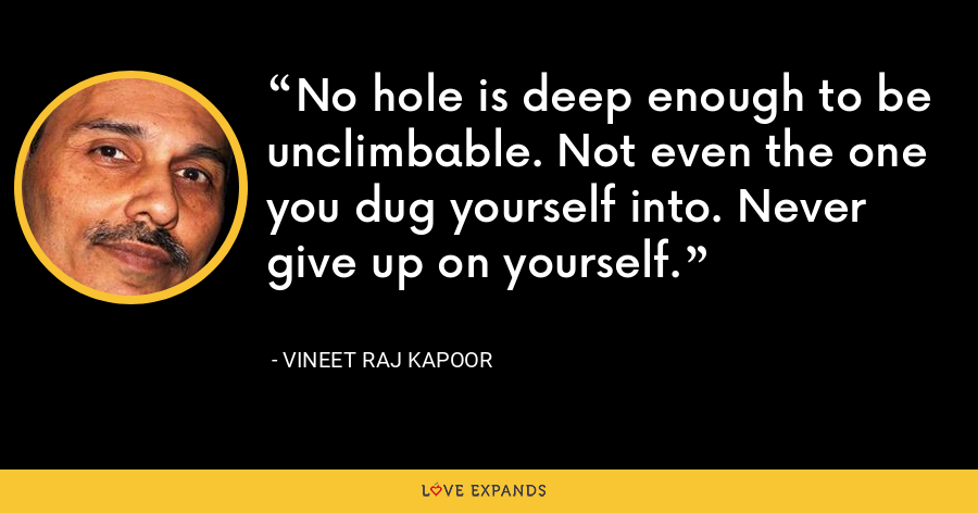 No hole is deep enough to be unclimbable. Not even the one you dug yourself into. Never give up on yourself. - Vineet Raj Kapoor