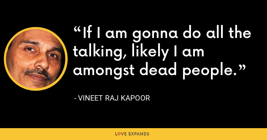 If I am gonna do all the talking, likely I am amongst dead people. - Vineet Raj Kapoor