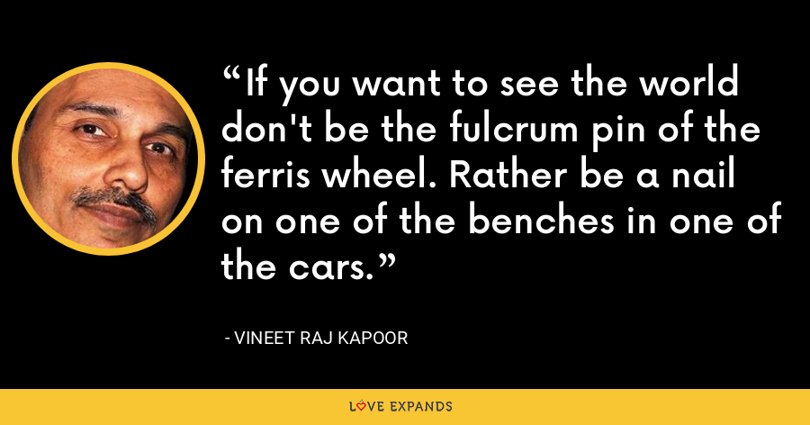 If you want to see the world don't be the fulcrum pin of the ferris wheel. Rather be a nail on one of the benches in one of the cars. - Vineet Raj Kapoor