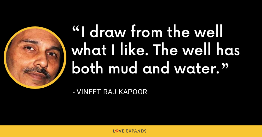 I draw from the well what I like. The well has both mud and water. - Vineet Raj Kapoor