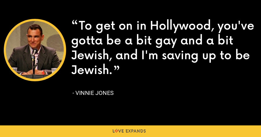 To get on in Hollywood, you've gotta be a bit gay and a bit Jewish, and I'm saving up to be Jewish. - Vinnie Jones