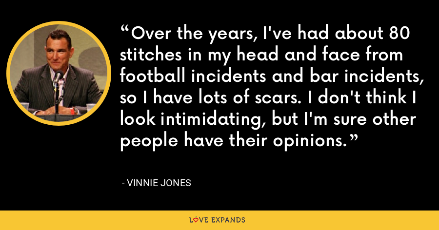 Over the years, I've had about 80 stitches in my head and face from football incidents and bar incidents, so I have lots of scars. I don't think I look intimidating, but I'm sure other people have their opinions. - Vinnie Jones