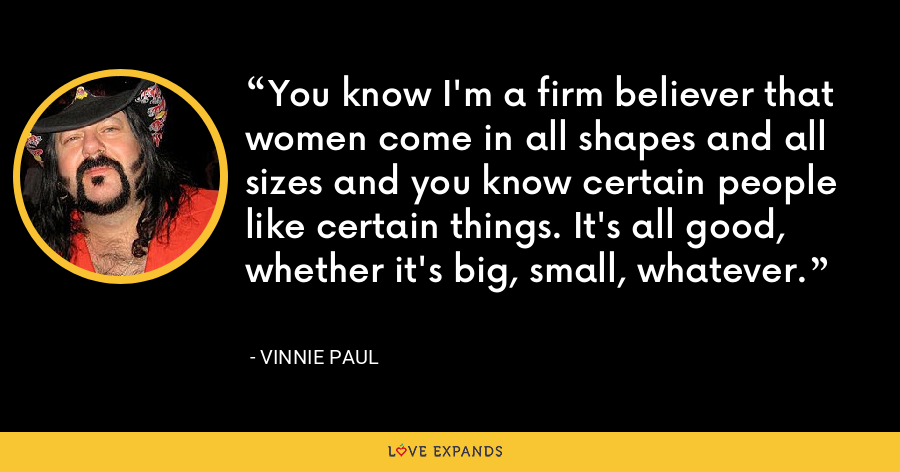 You know I'm a firm believer that women come in all shapes and all sizes and you know certain people like certain things. It's all good, whether it's big, small, whatever. - Vinnie Paul