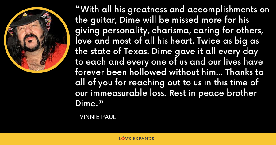 With all his greatness and accomplishments on the guitar, Dime will be missed more for his giving personality, charisma, caring for others, love and most of all his heart. Twice as big as the state of Texas. Dime gave it all every day to each and every one of us and our lives have forever been hollowed without him… Thanks to all of you for reaching out to us in this time of our immeasurable loss. Rest in peace brother Dime. - Vinnie Paul