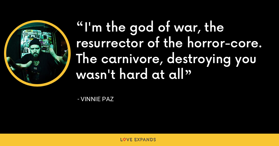 I'm the god of war, the resurrector of the horror-core. The carnivore, destroying you wasn't hard at all - Vinnie Paz