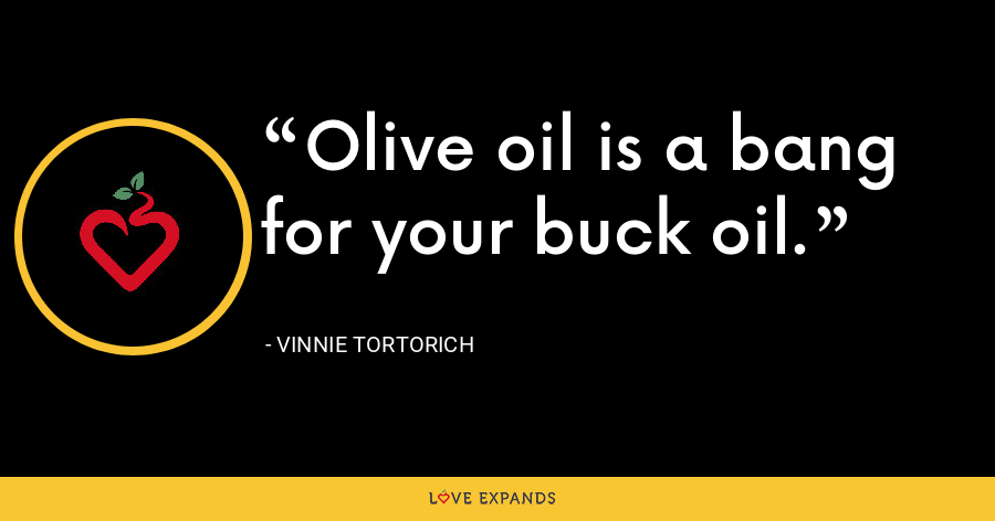 Olive oil is a bang for your buck oil. - Vinnie Tortorich