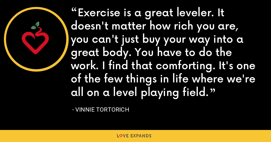 Exercise is a great leveler. It doesn't matter how rich you are, you can't just buy your way into a great body. You have to do the work. I find that comforting. It's one of the few things in life where we're all on a level playing field. - Vinnie Tortorich